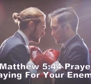 Matthew 5:44 Prayer – Praying For Your Enemies