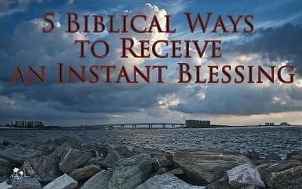 5 biblical ways to receive an instant blessing