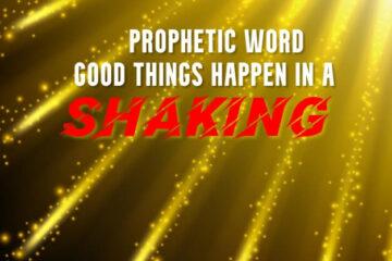 prophetic word good things happen in a shaking